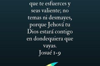 Mira que te mando que te esfuerces y seas valiente; no temas ni desmayes, porque Jehová tu Dios estará contigo en dondequiera que vayas.