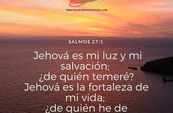 Jehová es mi luz y mi salvación; ¿de quién temeré? Jehová es la fortaleza de mi vida; ¿de quién he de atemorizarme?