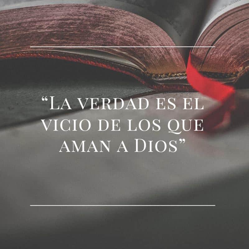 La verdad es el vicio de los que aman a dios.