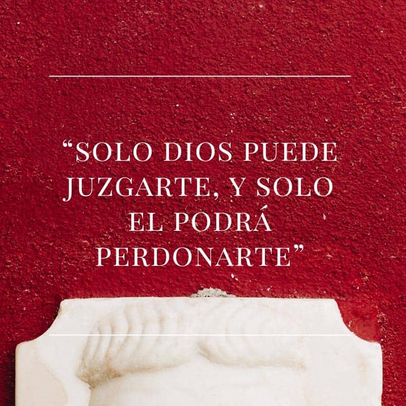 Solo dios puede juzgarte, y solo el podrá perdonarte.