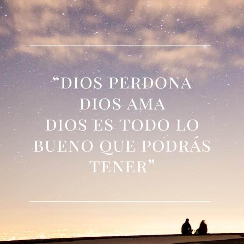 Dios perdona, dios ama, dios es todo lo bueno que podrás tener.