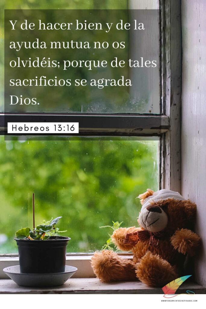 Y de hacer bien y de la ayuda mutua no os olvidéis; porque de tales sacrificios se agrada Dios. Hebreos 13:16