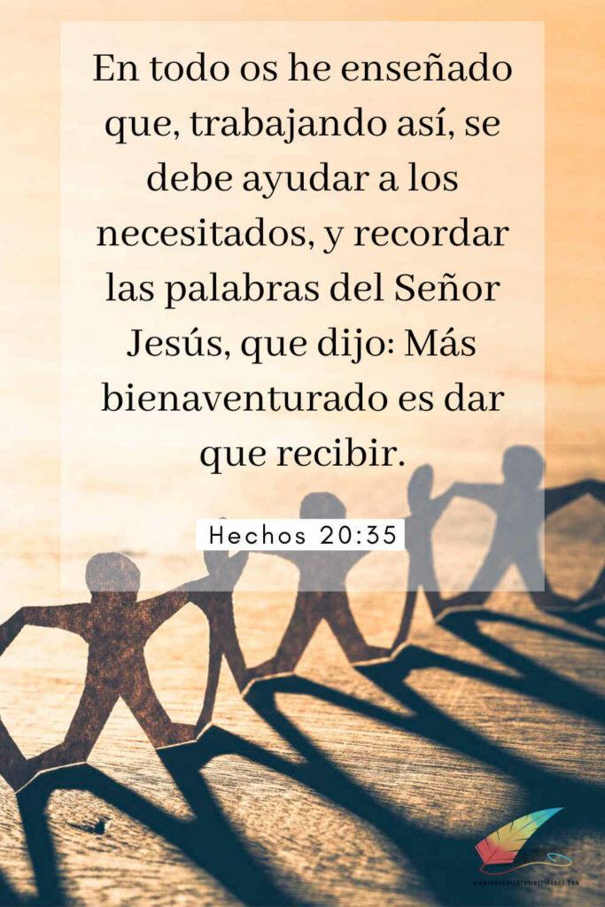 En todo os he enseñado que, trabajando así, se debe ayudar a los necesitados, y recordar las palabras del Señor Jesús, que dijo: Más bienaventurado es dar que recibir. Hechos 20:35