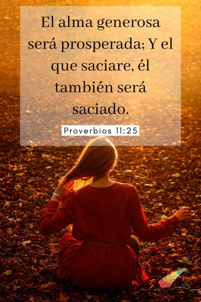 El alma generosa será prosperada; Y el que saciare, él también será saciado. Proverbios 11:25
