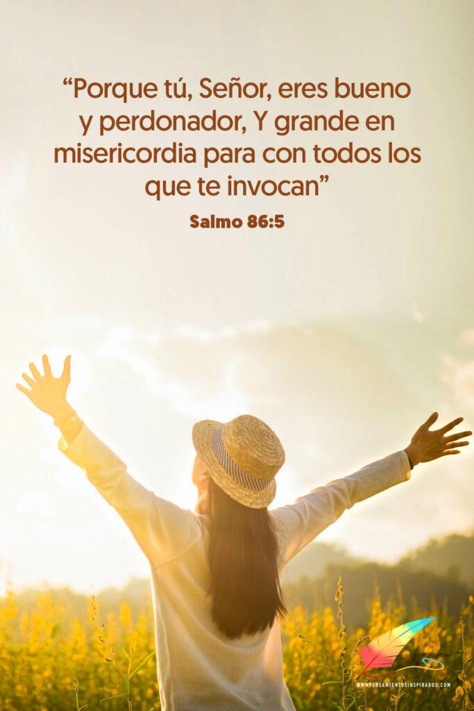 Porque tú, Señor, eres bueno y perdonador, Y grande en misericordia para con todos los que te invocan. Salmo 86:5